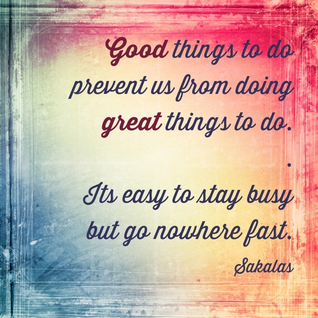 Quote: Good things to do prevent us from doing great things to do. Its easy to stay busy but go nowhere fast. Sakalas